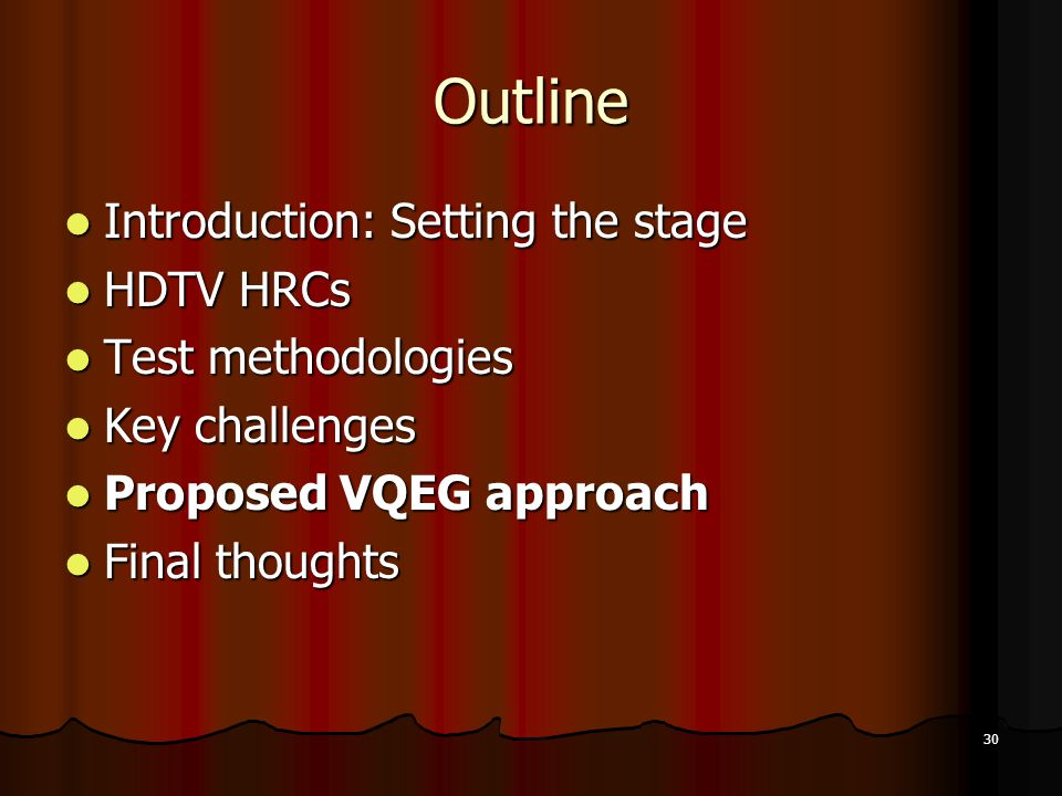 30 Outline Introduction: Setting the stage Introduction: Setting the stage HDTV HRCs HDTV HRCs Test methodologies Test methodologies Key challenges Key challenges Proposed VQEG approach Proposed VQEG approach Final thoughts Final thoughts