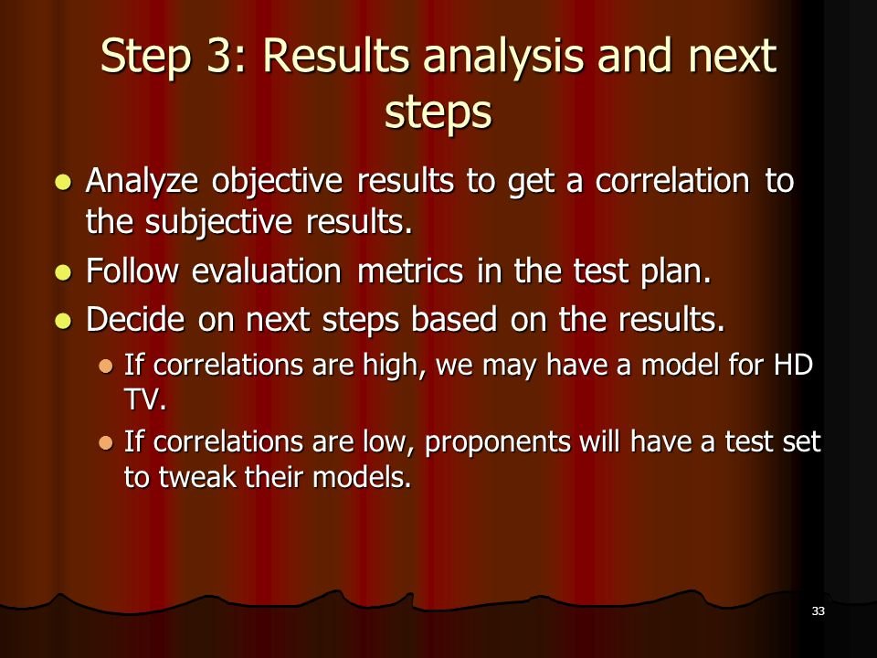 33 Step 3: Results analysis and next steps Analyze objective results to get a correlation to the subjective results.