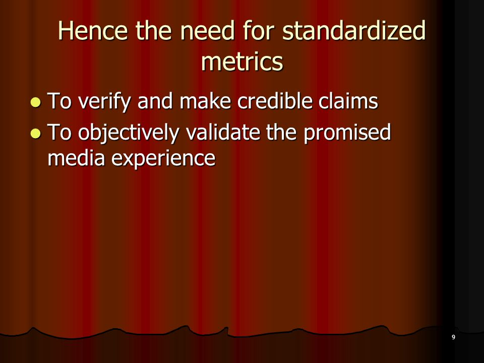 9 Hence the need for standardized metrics To verify and make credible claims To verify and make credible claims To objectively validate the promised media experience To objectively validate the promised media experience