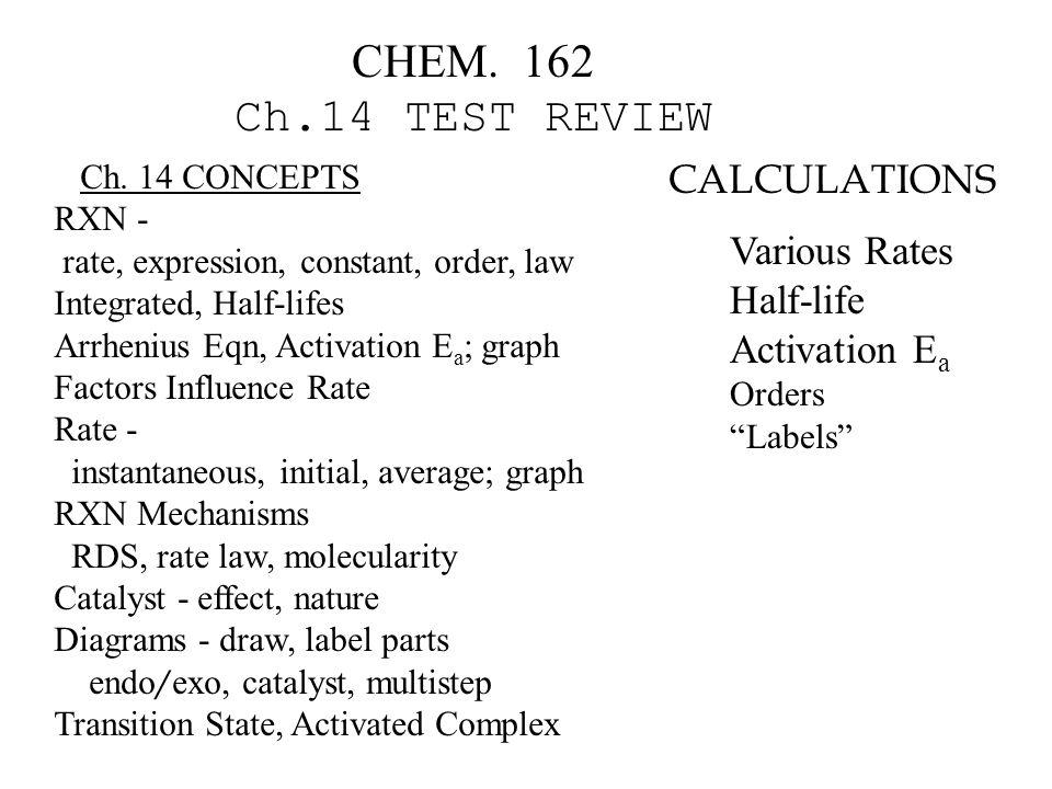 CHEM. 162 Ch.14 TEST REVIEW Ch. 14 CONCEPTS RXN - rate, expression, constant, order, law Integrated, Half-lifes Arrhenius Eqn, Activation E a ; graph