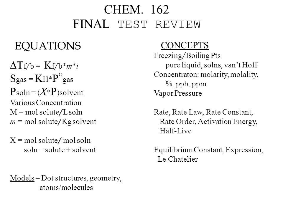 CHEM. 162 FINAL TEST REVIEW EQUATIONS  T f / b = K f / b*m*i S gas = K H* P O gas P soln = ( X * P )solvent Various Concentration M = mol solute / L