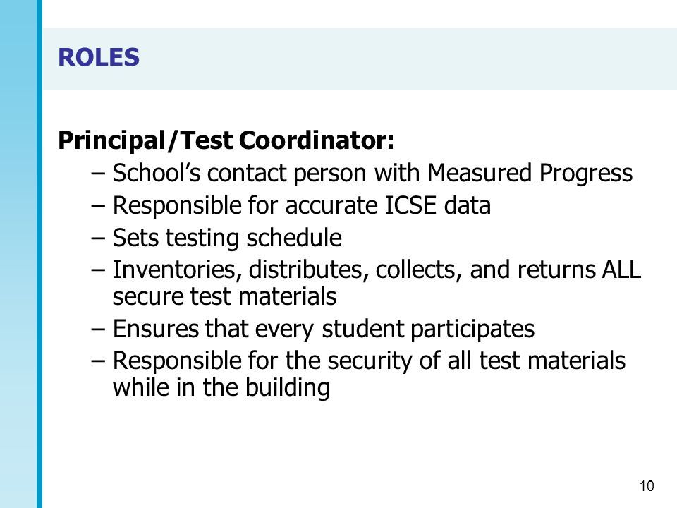 ROLES Principal/Test Coordinator: –School's contact person with Measured Progress –Responsible for accurate ICSE data –Sets testing schedule –Inventories, distributes, collects, and returns ALL secure test materials –Ensures that every student participates –Responsible for the security of all test materials while in the building 10