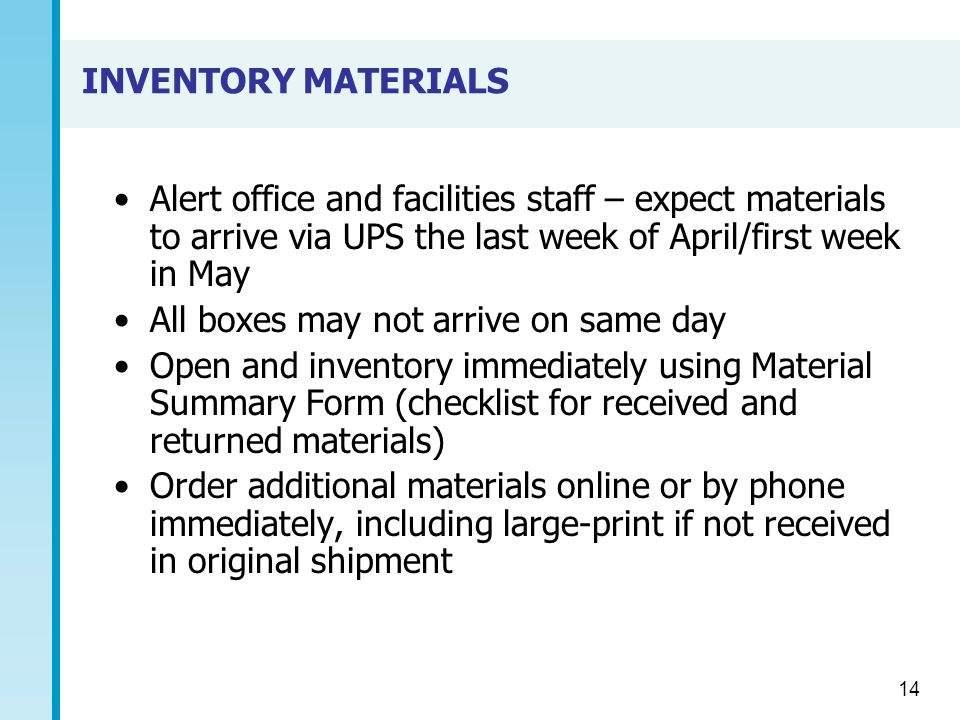 INVENTORY MATERIALS Alert office and facilities staff – expect materials to arrive via UPS the last week of April/first week in May All boxes may not arrive on same day Open and inventory immediately using Material Summary Form (checklist for received and returned materials) Order additional materials online or by phone immediately, including large-print if not received in original shipment 14
