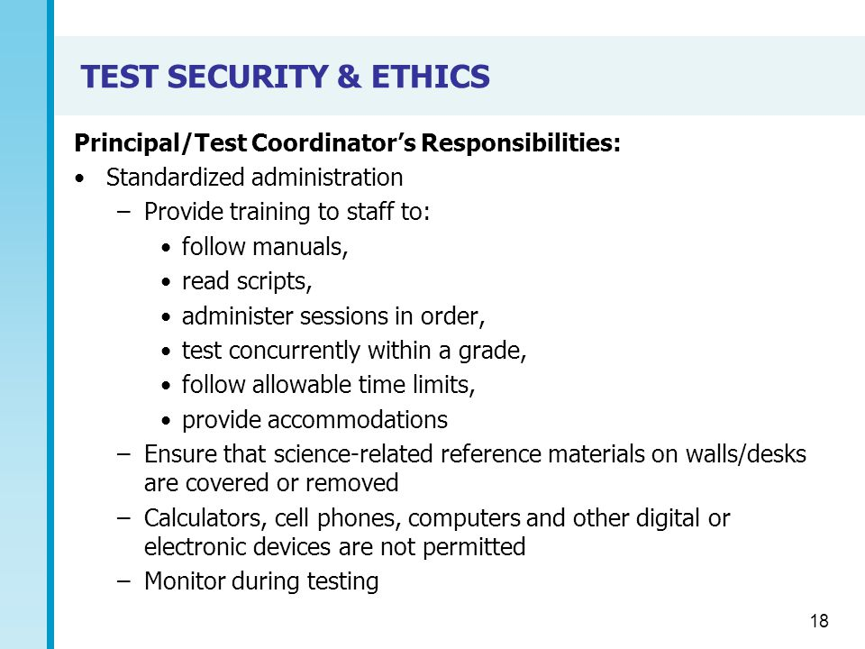TEST SECURITY & ETHICS Principal/Test Coordinator's Responsibilities: Standardized administration –Provide training to staff to: follow manuals, read scripts, administer sessions in order, test concurrently within a grade, follow allowable time limits, provide accommodations –Ensure that science-related reference materials on walls/desks are covered or removed –Calculators, cell phones, computers and other digital or electronic devices are not permitted –Monitor during testing 18