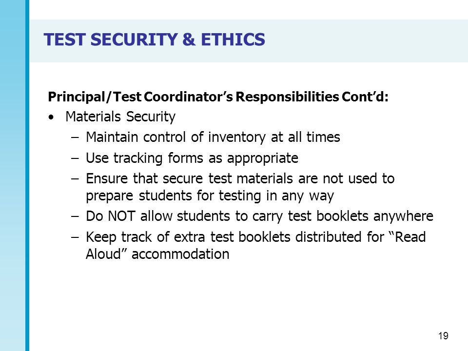TEST SECURITY & ETHICS Principal/Test Coordinator's Responsibilities Cont'd: Materials Security –Maintain control of inventory at all times –Use tracking forms as appropriate –Ensure that secure test materials are not used to prepare students for testing in any way –Do NOT allow students to carry test booklets anywhere –Keep track of extra test booklets distributed for Read Aloud accommodation 19