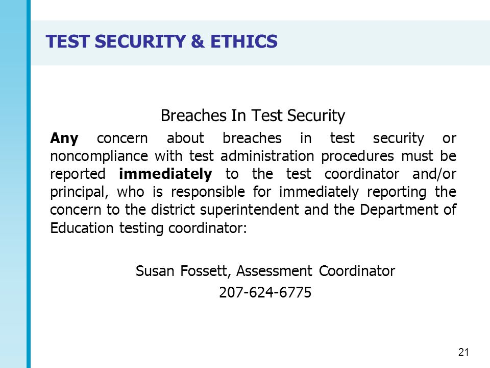 TEST SECURITY & ETHICS Breaches In Test Security Any concern about breaches in test security or noncompliance with test administration procedures must be reported immediately to the test coordinator and/or principal, who is responsible for immediately reporting the concern to the district superintendent and the Department of Education testing coordinator: Susan Fossett, Assessment Coordinator 207-624-6775 21