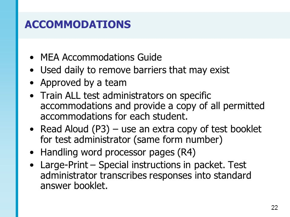 ACCOMMODATIONS MEA Accommodations Guide Used daily to remove barriers that may exist Approved by a team Train ALL test administrators on specific accommodations and provide a copy of all permitted accommodations for each student.