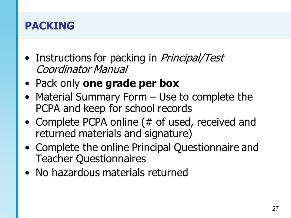 PACKING Instructions for packing in Principal/Test Coordinator Manual Pack only one grade per box Material Summary Form – Use to complete the PCPA and keep for school records Complete PCPA online (# of used, received and returned materials and signature) Complete the online Principal Questionnaire and Teacher Questionnaires No hazardous materials returned 27