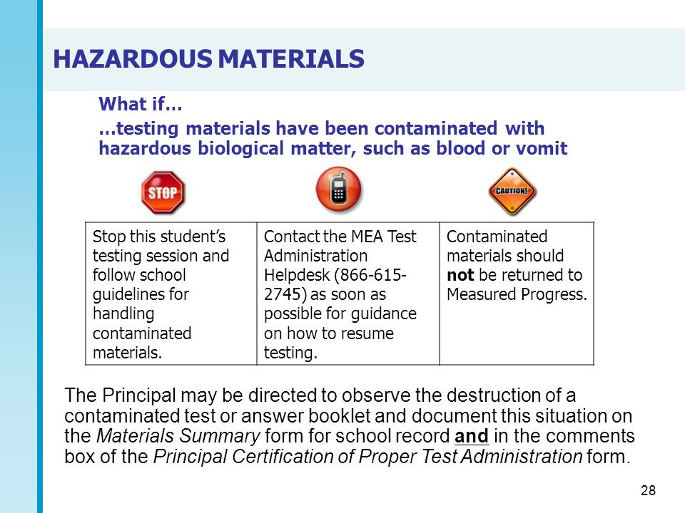 28 HAZARDOUS MATERIALS What if… …testing materials have been contaminated with hazardous biological matter, such as blood or vomit Stop this student's testing session and follow school guidelines for handling contaminated materials.