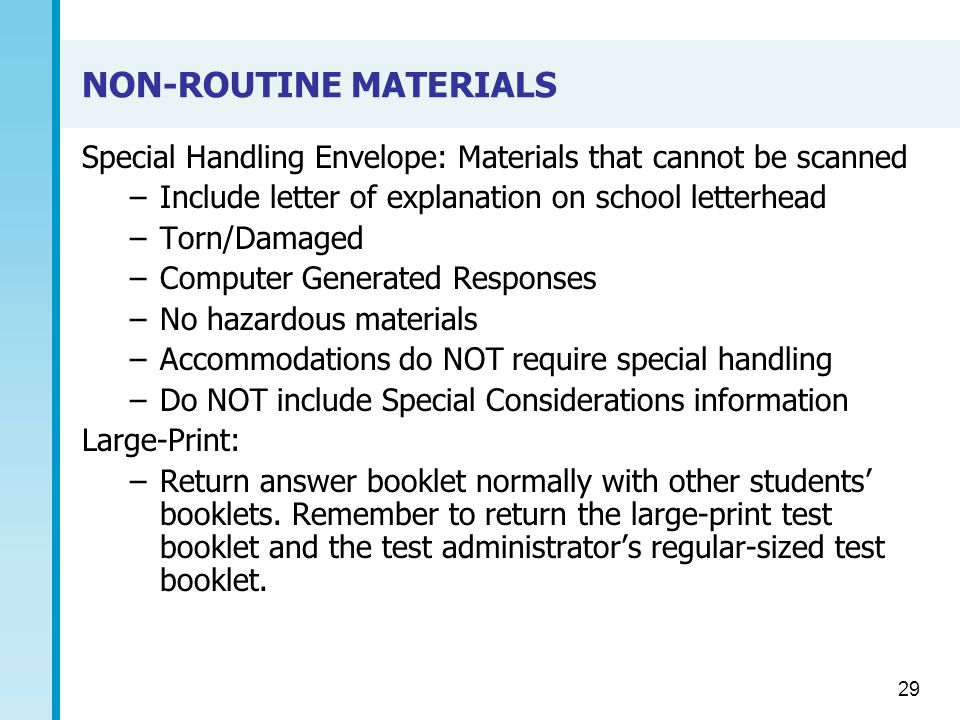 NON-ROUTINE MATERIALS Special Handling Envelope: Materials that cannot be scanned –Include letter of explanation on school letterhead –Torn/Damaged –Computer Generated Responses –No hazardous materials –Accommodations do NOT require special handling –Do NOT include Special Considerations information Large-Print: –Return answer booklet normally with other students' booklets.