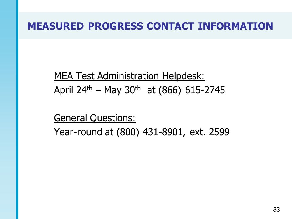 MEASURED PROGRESS CONTACT INFORMATION MEA Test Administration Helpdesk: April 24 th – May 30 th at (866) 615-2745 General Questions: Year-round at (800) 431-8901, ext.