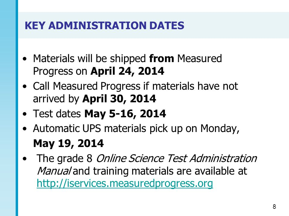 KEY ADMINISTRATION DATES Materials will be shipped from Measured Progress on April 24, 2014 Call Measured Progress if materials have not arrived by April 30, 2014 Test dates May 5-16, 2014 Automatic UPS materials pick up on Monday, May 19, 2014 The grade 8 Online Science Test Administration Manual and training materials are available at http://iservices.measuredprogress.org http://iservices.measuredprogress.org 8