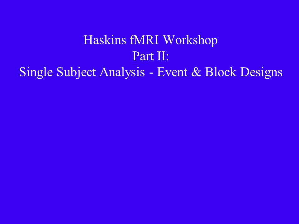 Haskins fMRI Workshop Part II: Single Subject Analysis - Event & Block Designs