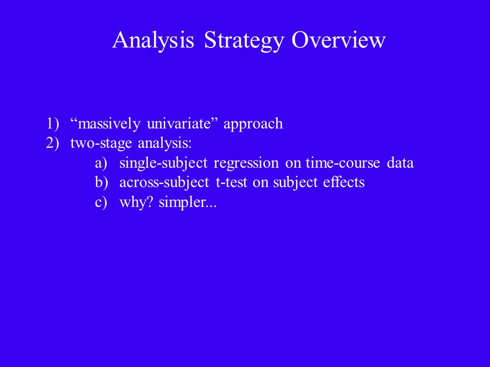 Analysis Strategy Overview 1) massively univariate approach 2)two-stage analysis: a)single-subject regression on time-course data b)across-subject t-test on subject effects c)why.