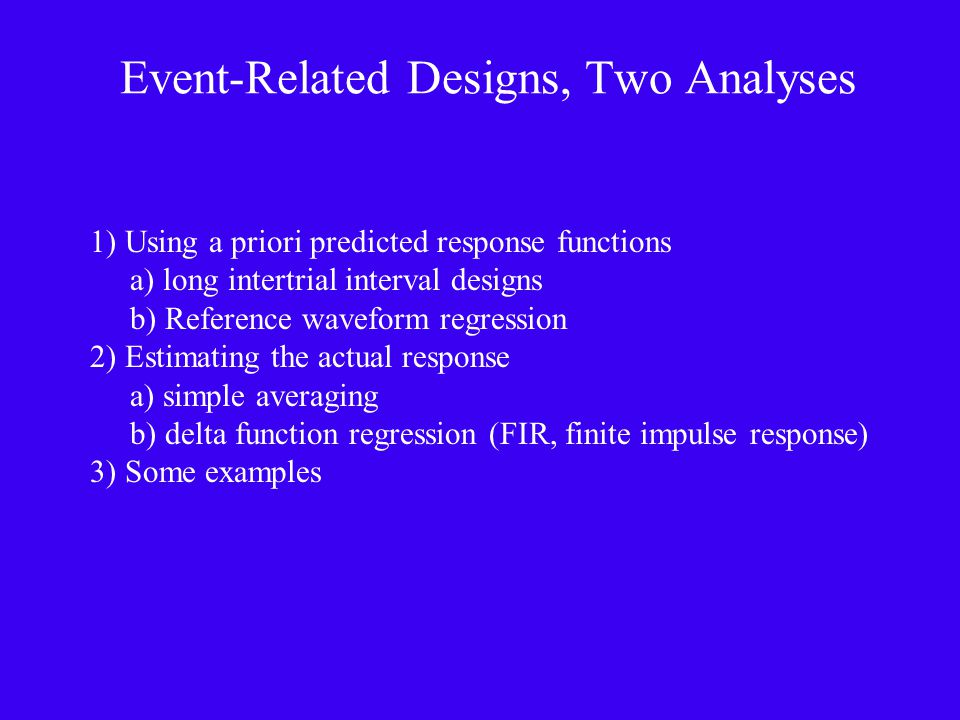 Event-Related Designs, Two Analyses 1) Using a priori predicted response functions a) long intertrial interval designs b) Reference waveform regression 2) Estimating the actual response a) simple averaging b) delta function regression (FIR, finite impulse response) 3) Some examples