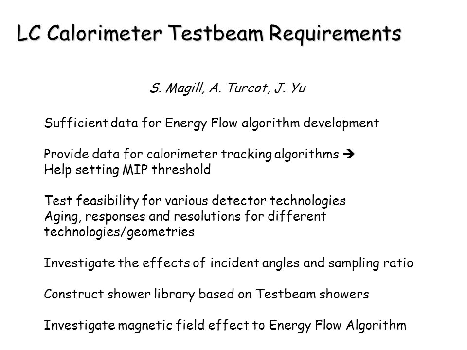 LC Calorimeter Testbeam Requirements Sufficient data for Energy Flow algorithm development Provide data for calorimeter tracking algorithms  Help setting MIP threshold Test feasibility for various detector technologies Aging, responses and resolutions for different technologies/geometries Investigate the effects of incident angles and sampling ratio Construct shower library based on Testbeam showers Investigate magnetic field effect to Energy Flow Algorithm S.