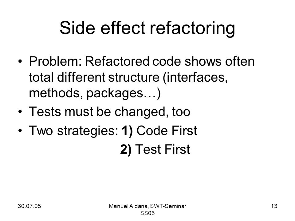 30.07.05Manuel Aldana, SWT-Seminar SS05 13 Side effect refactoring Problem: Refactored code shows often total different structure (interfaces, methods