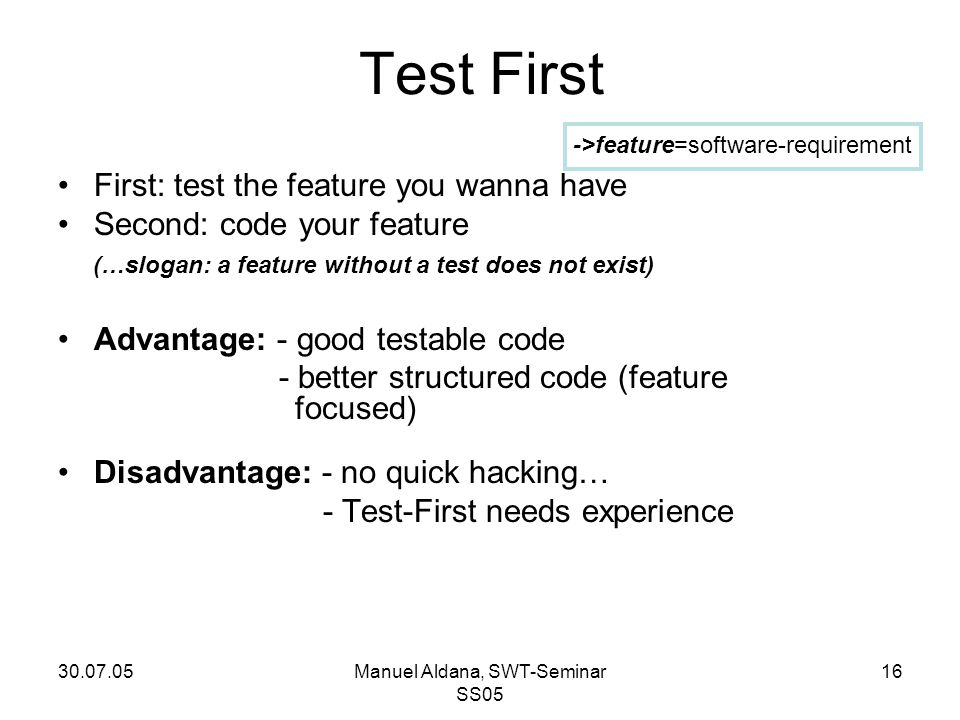 30.07.05Manuel Aldana, SWT-Seminar SS05 16 Test First First: test the feature you wanna have Second: code your feature (…slogan: a feature without a t