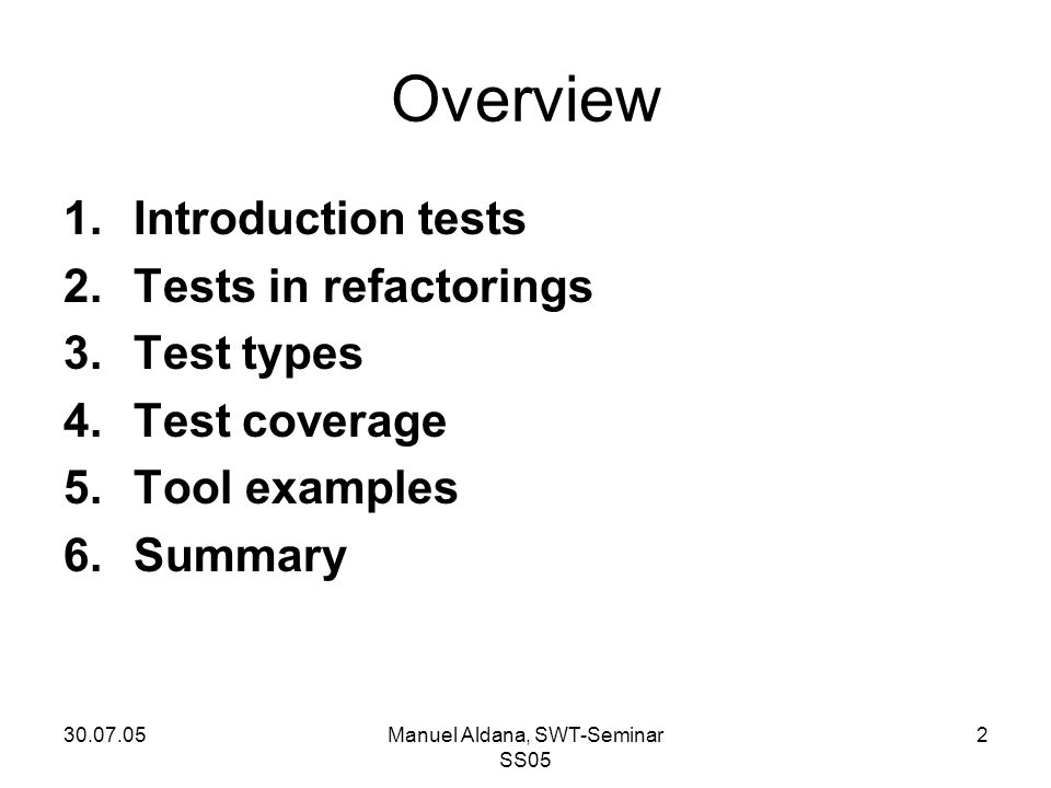30.07.05Manuel Aldana, SWT-Seminar SS05 2 Overview 1.Introduction tests 2.Tests in refactorings 3.Test types 4.Test coverage 5.Tool examples 6.Summary