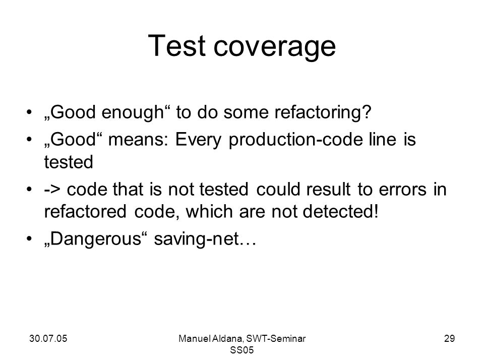 "30.07.05Manuel Aldana, SWT-Seminar SS05 29 Test coverage ""Good enough"" to do some refactoring? ""Good"" means: Every production-code line is tested -> c"