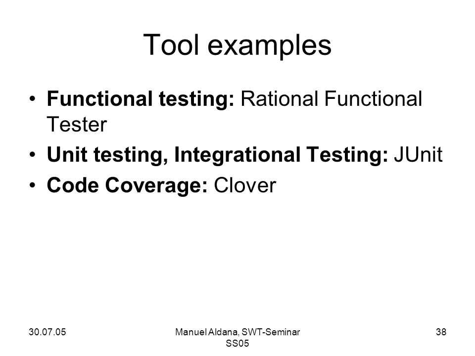 30.07.05Manuel Aldana, SWT-Seminar SS05 38 Tool examples Functional testing: Rational Functional Tester Unit testing, Integrational Testing: JUnit Cod