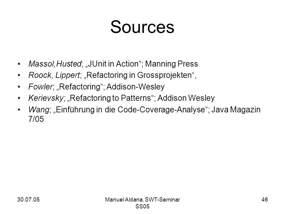"30.07.05Manuel Aldana, SWT-Seminar SS05 46 Sources Massol,Husted; ""JUnit in Action ; Manning Press Roock, Lippert; ""Refactoring in Grossprojekten , Fowler; ""Refactoring ; Addison-Wesley Kerievsky; ""Refactoring to Patterns ; Addison Wesley Wang; ""Einführung in die Code-Coverage-Analyse ; Java Magazin 7/05"