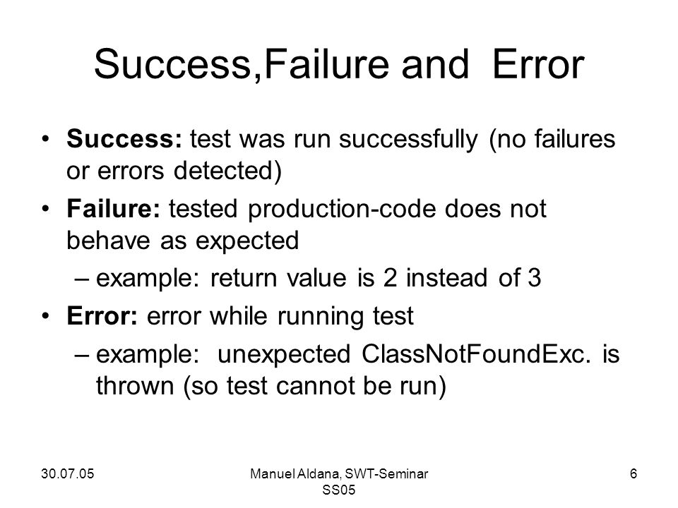 30.07.05Manuel Aldana, SWT-Seminar SS05 6 Success,Failure and Error Success: test was run successfully (no failures or errors detected) Failure: tested production-code does not behave as expected –example: return value is 2 instead of 3 Error: error while running test –example: unexpected ClassNotFoundExc.