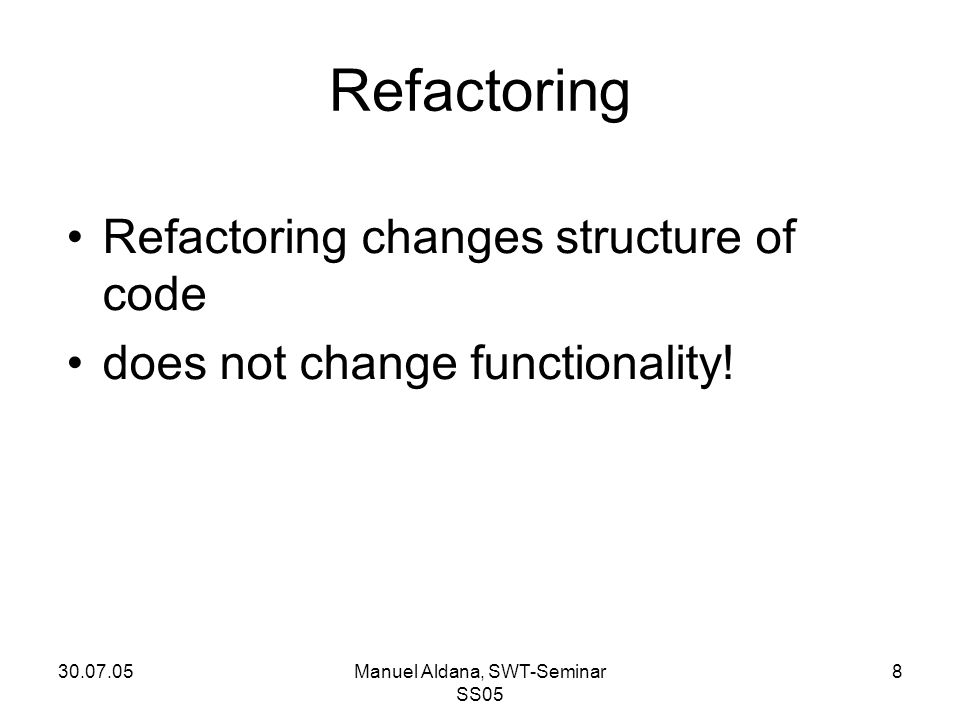 30.07.05Manuel Aldana, SWT-Seminar SS05 8 Refactoring Refactoring changes structure of code does not change functionality!