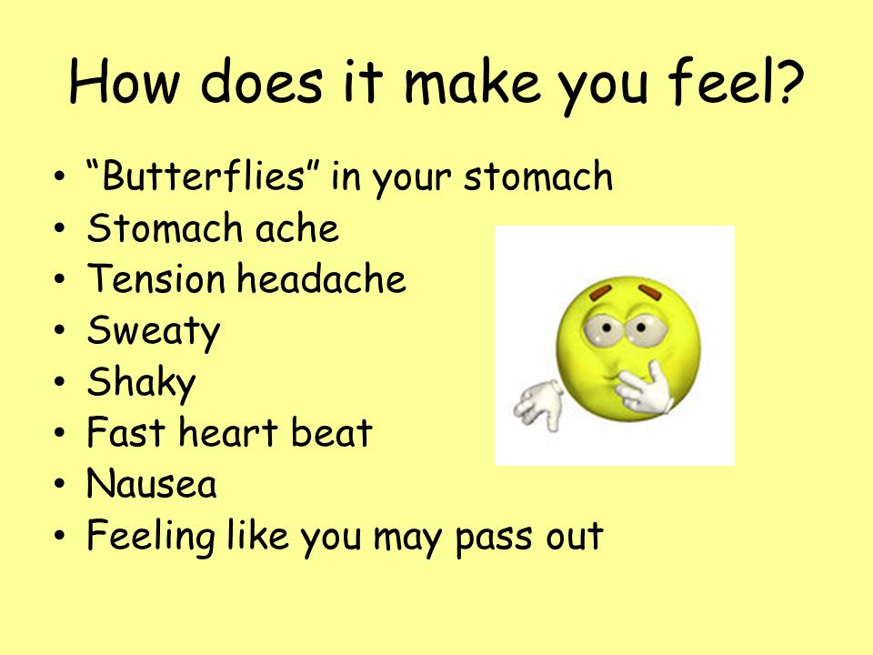 "How does it make you feel? ""Butterflies"" in your stomach Stomach ache Tension headache Sweaty Shaky Fast heart beat Nausea Feeling like you may pass o"