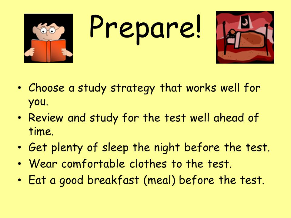 Prepare! Choose a study strategy that works well for you. Review and study for the test well ahead of time. Get plenty of sleep the night before the t