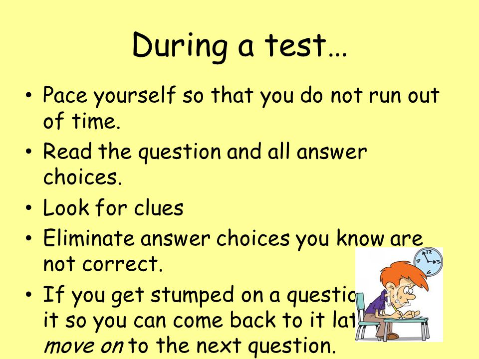 During a test… Pace yourself so that you do not run out of time. Read the question and all answer choices. Look for clues Eliminate answer choices you