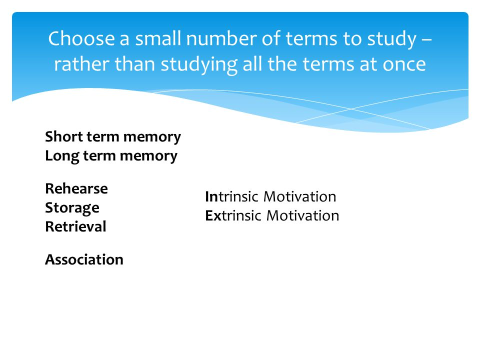Choose a small number of terms to study – rather than studying all the terms at once Short term memory Long term memory Rehearse Storage Retrieval Association Intrinsic Motivation Extrinsic Motivation