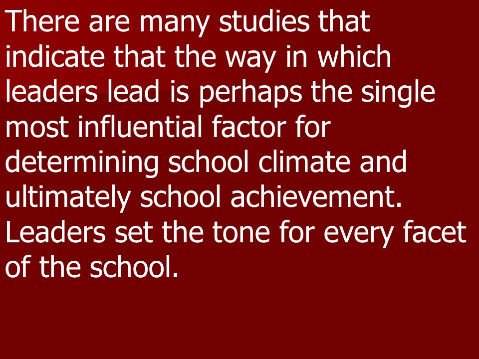 There are many studies that indicate that the way in which leaders lead is perhaps the single most influential factor for determining school climate and ultimately school achievement.