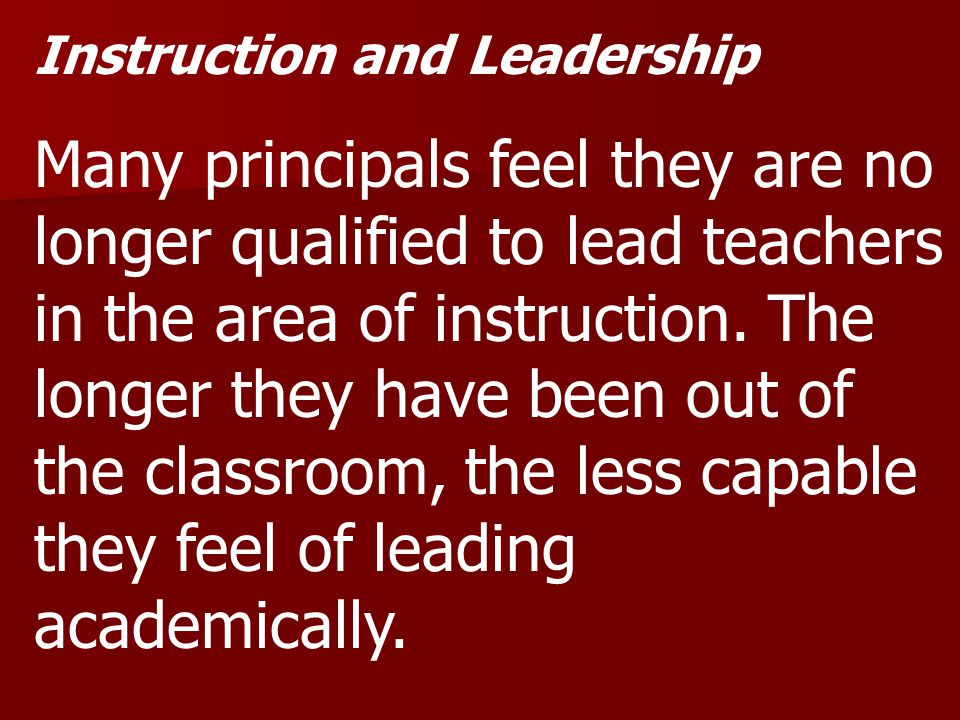 Instruction and Leadership Many principals feel they are no longer qualified to lead teachers in the area of instruction.