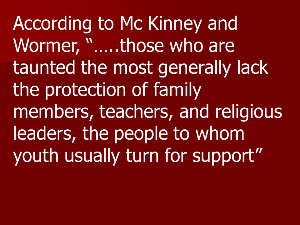 According to Mc Kinney and Wormer, …..those who are taunted the most generally lack the protection of family members, teachers, and religious leaders, the people to whom youth usually turn for support