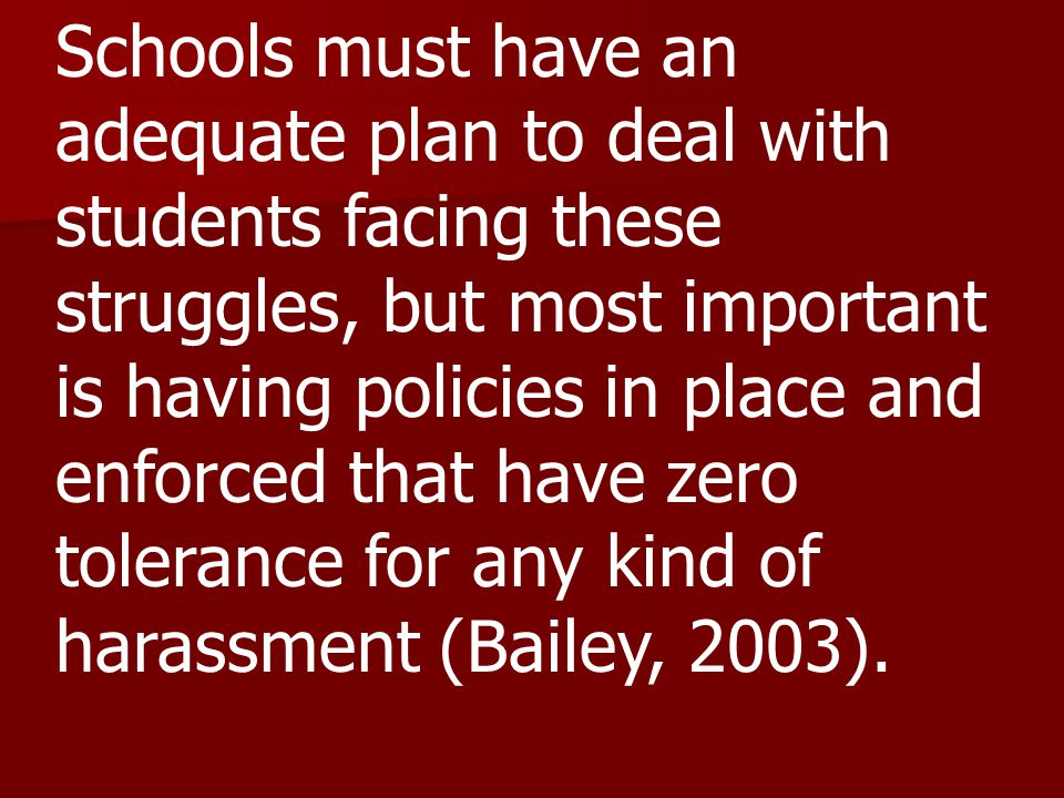 Schools must have an adequate plan to deal with students facing these struggles, but most important is having policies in place and enforced that have zero tolerance for any kind of harassment (Bailey, 2003).