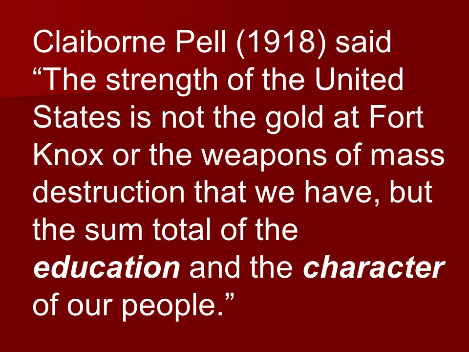 Claiborne Pell (1918) said The strength of the United States is not the gold at Fort Knox or the weapons of mass destruction that we have, but the sum total of the education and the character of our people.