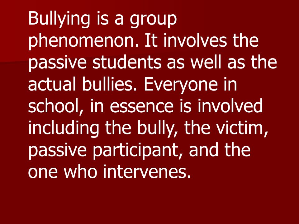 Bullying is a group phenomenon.It involves the passive students as well as the actual bullies.
