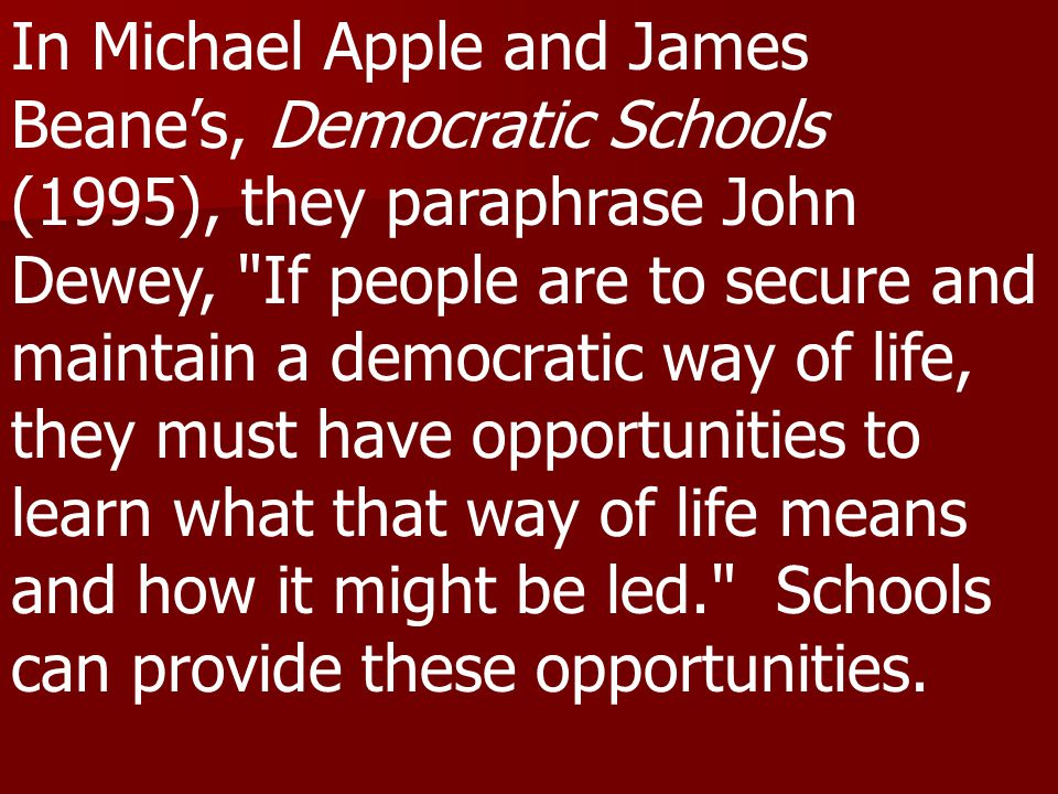 In Michael Apple and James Beane's, Democratic Schools (1995), they paraphrase John Dewey, If people are to secure and maintain a democratic way of life, they must have opportunities to learn what that way of life means and how it might be led. Schools can provide these opportunities.