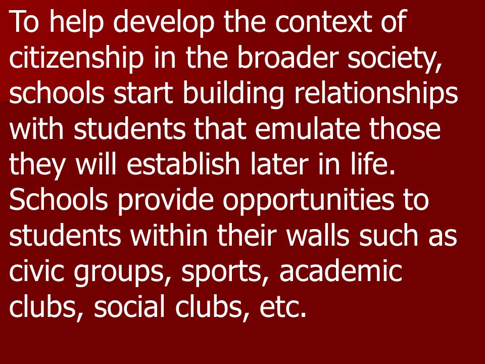 To help develop the context of citizenship in the broader society, schools start building relationships with students that emulate those they will establish later in life.