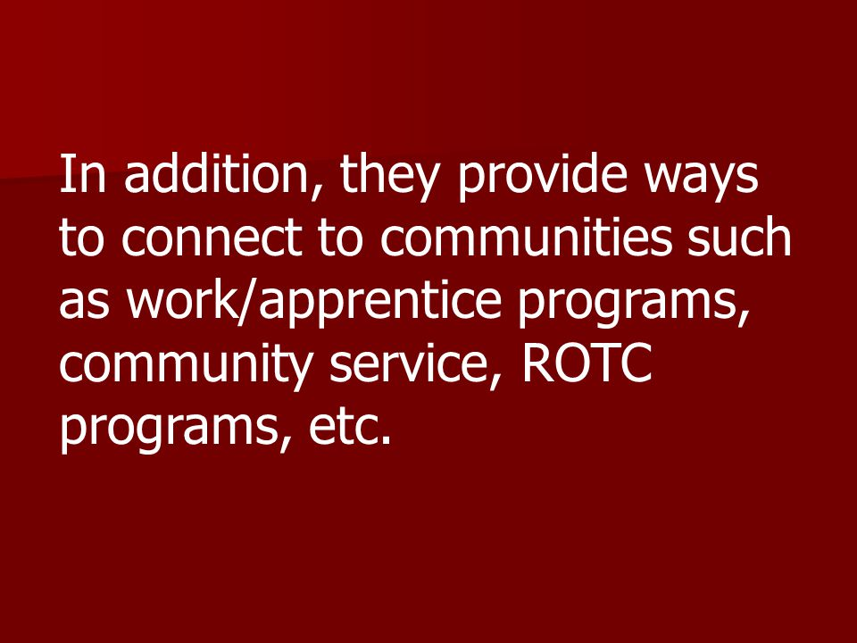 In addition, they provide ways to connect to communities such as work/apprentice programs, community service, ROTC programs, etc.