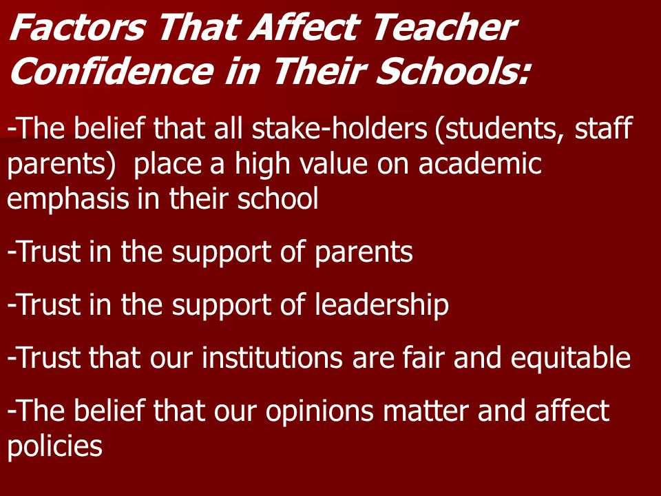 Factors That Affect Teacher Confidence in Their Schools: -The belief that all stake-holders (students, staff parents) place a high value on academic emphasis in their school -Trust in the support of parents -Trust in the support of leadership -Trust that our institutions are fair and equitable -The belief that our opinions matter and affect policies