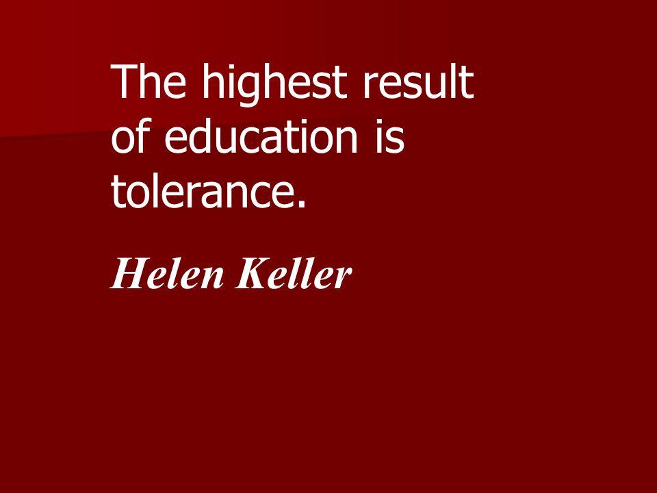 The highest result of education is tolerance. Helen Keller