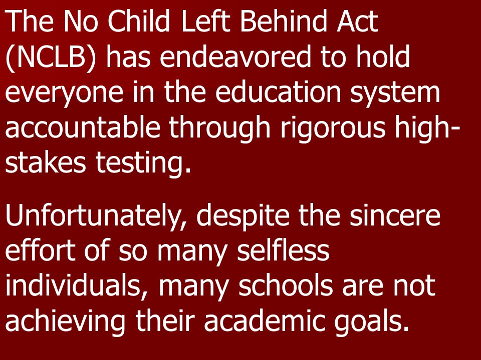 The No Child Left Behind Act (NCLB) has endeavored to hold everyone in the education system accountable through rigorous high- stakes testing.
