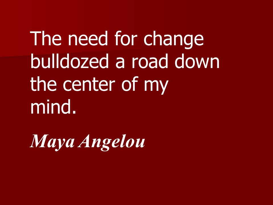The need for change bulldozed a road down the center of my mind. Maya Angelou