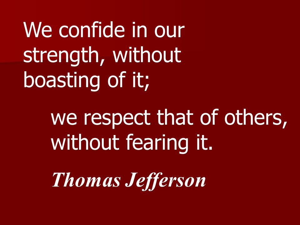We confide in our strength, without boasting of it; we respect that of others, without fearing it.