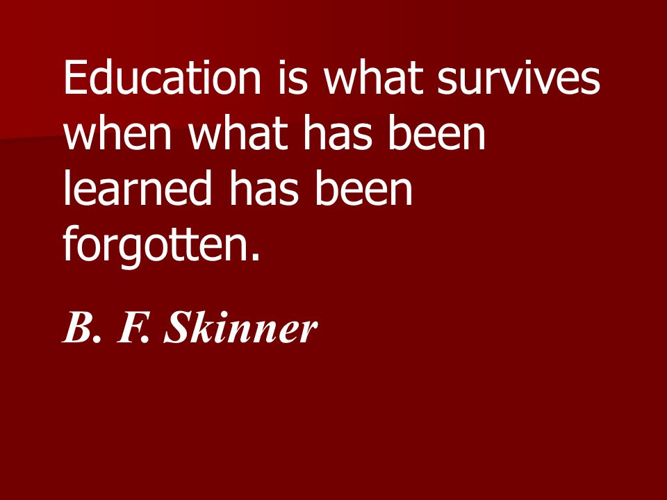 Education is what survives when what has been learned has been forgotten. B. F. Skinner
