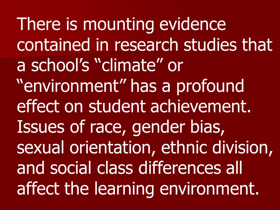 There is mounting evidence contained in research studies that a school's climate or environment has a profound effect on student achievement.