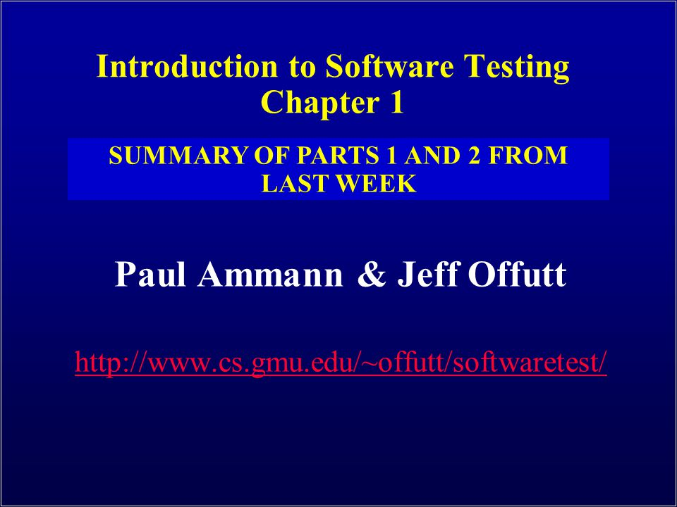 Introduction to Software Testing Chapter 1 Paul Ammann & Jeff Offutt http://www.cs.gmu.edu/~offutt/softwaretest/ SUMMARY OF PARTS 1 AND 2 FROM LAST WEEK