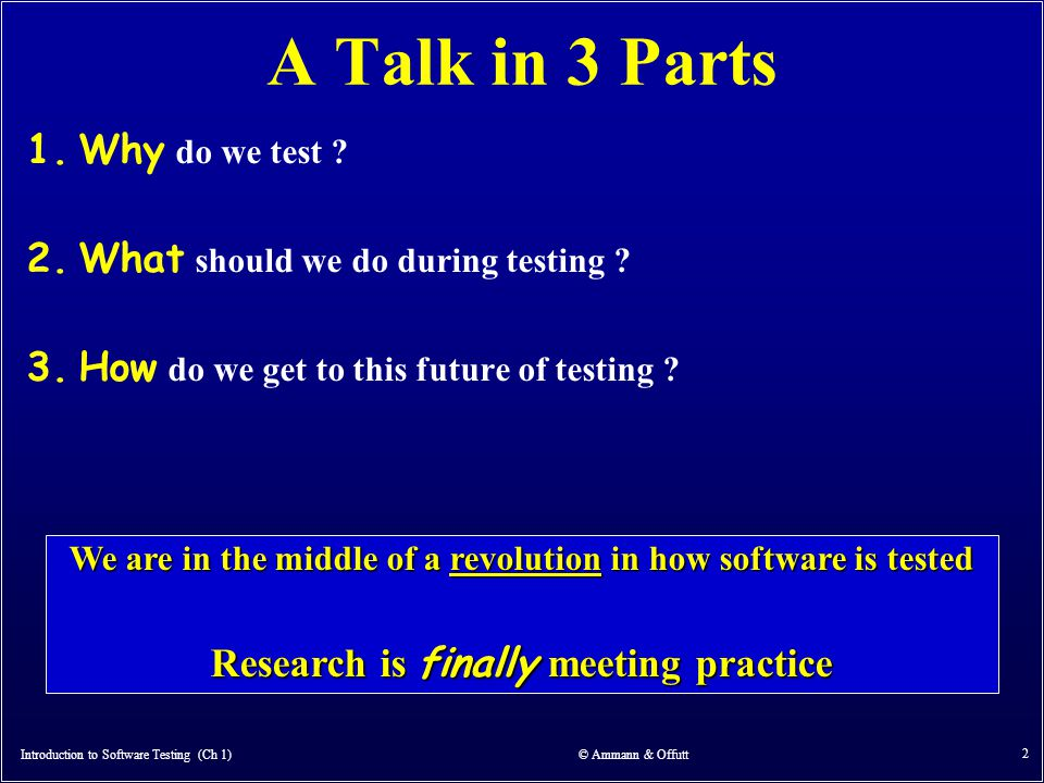 Introduction to Software Testing (Ch 1) © Ammann & Offutt 2 A Talk in 3 Parts 1.Why do we test ? 2.What should we do during testing ? 3.How do we get